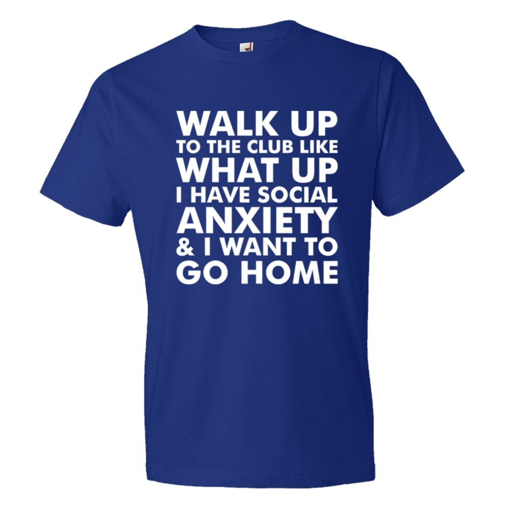 Walk Up To The Club Like What Up I Have Social Anxiety And I Want To Go Home - Tee Shirt