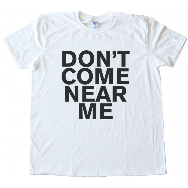 Don't Come Near Me Tee Shirt